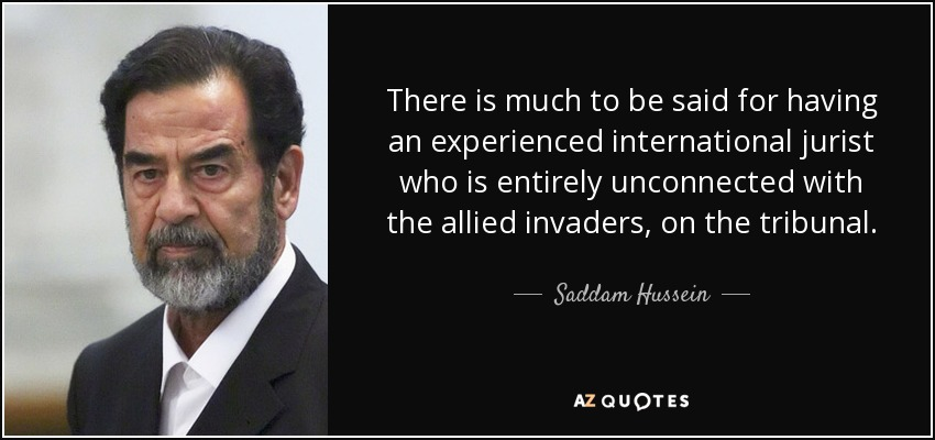 There is much to be said for having an experienced international jurist who is entirely unconnected with the allied invaders, on the tribunal. - Saddam Hussein