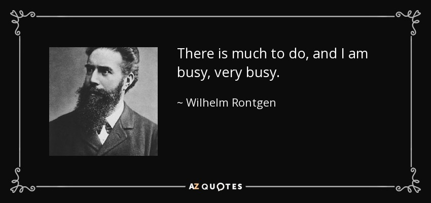 There is much to do, and I am busy, very busy. - Wilhelm Rontgen