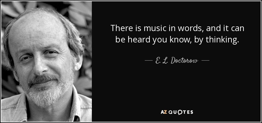 There is music in words, and it can be heard you know, by thinking. - E. L. Doctorow
