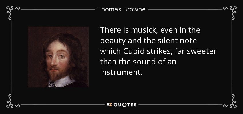There is musick, even in the beauty and the silent note which Cupid strikes, far sweeter than the sound of an instrument. - Thomas Browne