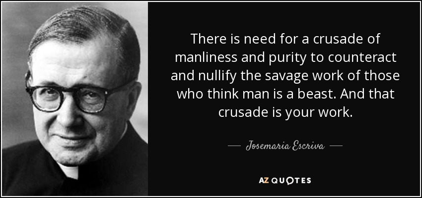 There is need for a crusade of manliness and purity to counteract and nullify the savage work of those who think man is a beast. And that crusade is your work. - Josemaria Escriva