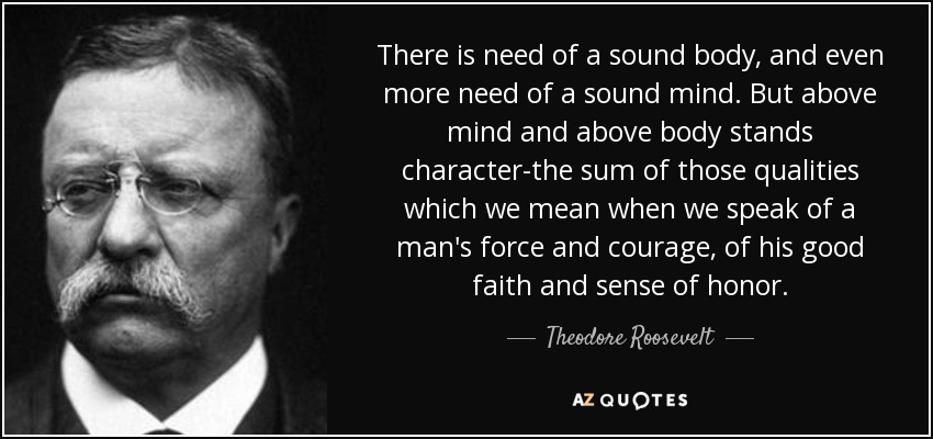 There is need of a sound body, and even more need of a sound mind. But above mind and above body stands character-the sum of those qualities which we mean when we speak of a man's force and courage, of his good faith and sense of honor. - Theodore Roosevelt