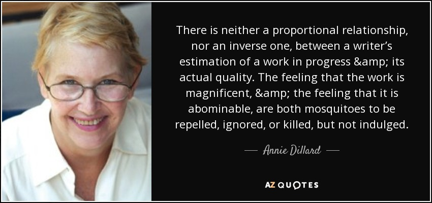 There is neither a proportional relationship, nor an inverse one, between a writer's estimation of a work in progress & its actual quality. The feeling that the work is magnificent, & the feeling that it is abominable, are both mosquitoes to be repelled, ignored, or killed, but not indulged. - Annie Dillard