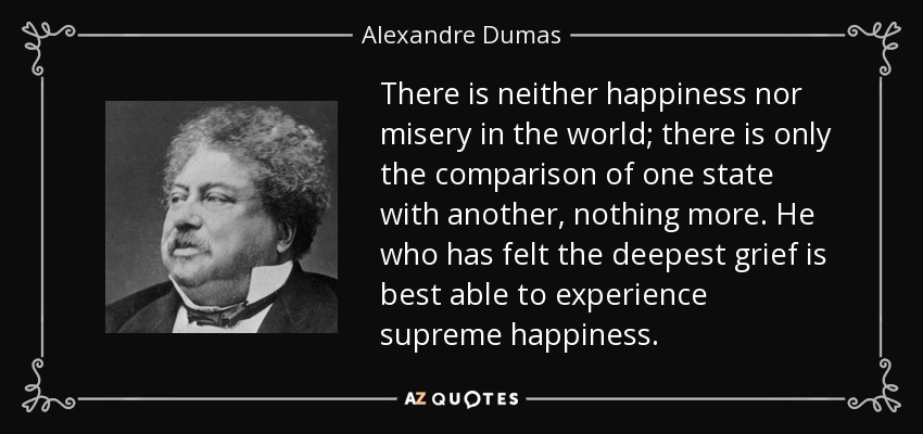 There is neither happiness nor misery in the world; there is only the comparison of one state with another, nothing more. He who has felt the deepest grief is best able to experience supreme happiness. - Alexandre Dumas