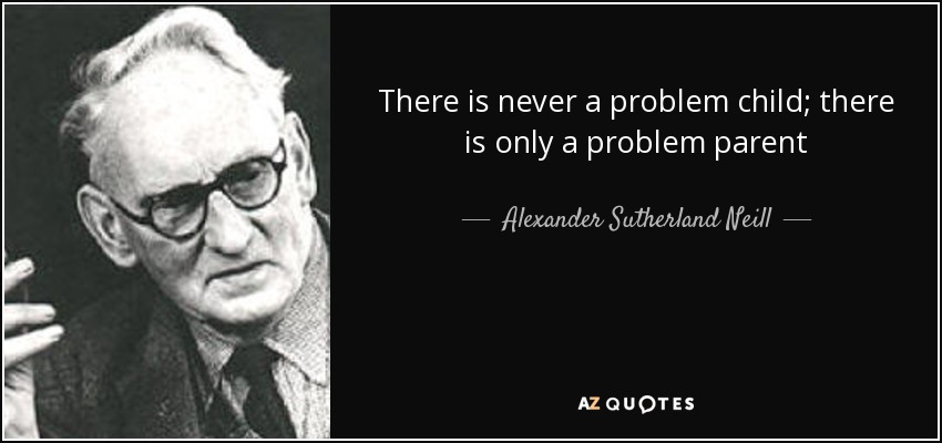 There is never a problem child; there is only a problem parent - Alexander Sutherland Neill
