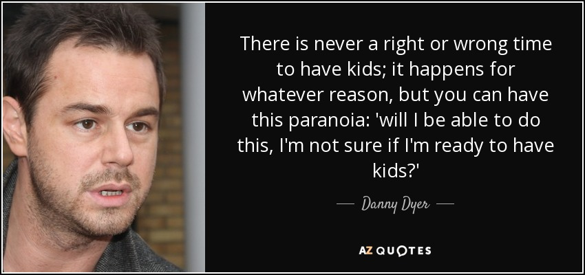 There is never a right or wrong time to have kids; it happens for whatever reason, but you can have this paranoia: 'will I be able to do this, I'm not sure if I'm ready to have kids?' - Danny Dyer