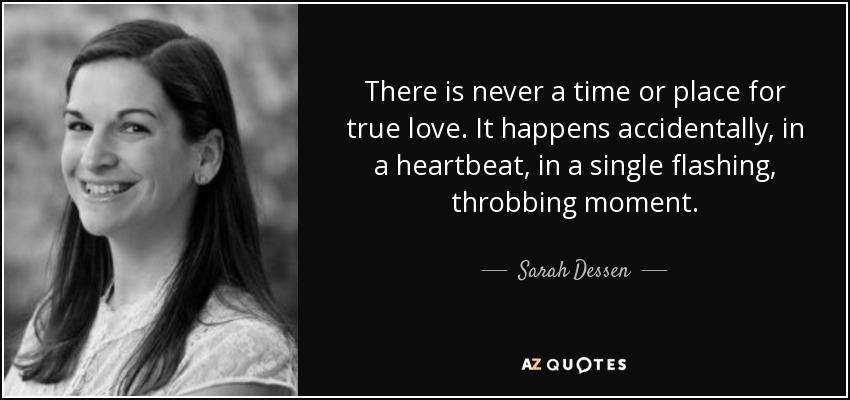 There is never a time or place for true love. It happens accidentally, in a heartbeat, in a single flashing, throbbing moment. - Sarah Dessen