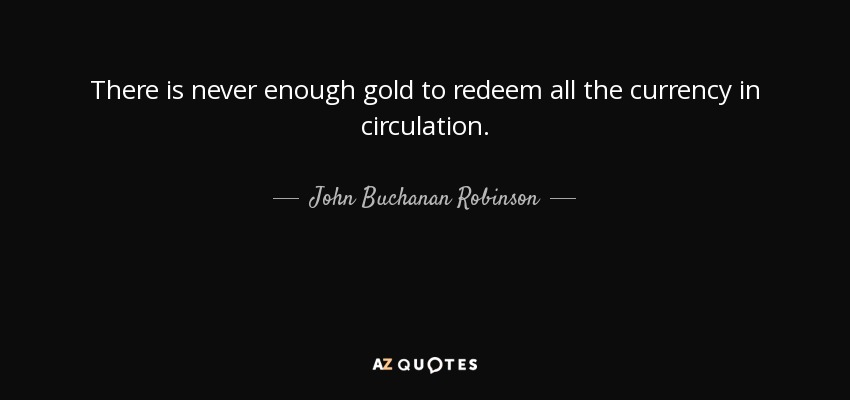 There is never enough gold to redeem all the currency in circulation. - John Buchanan Robinson