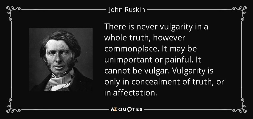 There is never vulgarity in a whole truth, however commonplace. It may be unimportant or painful. It cannot be vulgar. Vulgarity is only in concealment of truth, or in affectation. - John Ruskin