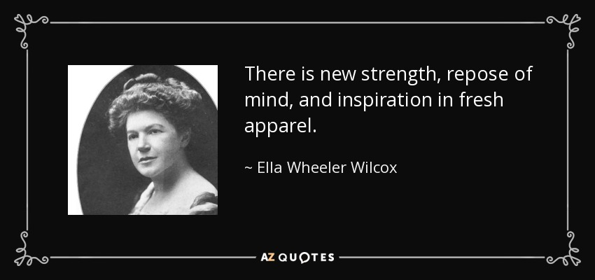 There is new strength, repose of mind, and inspiration in fresh apparel. - Ella Wheeler Wilcox