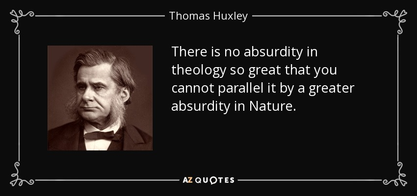 There is no absurdity in theology so great that you cannot parallel it by a greater absurdity in Nature. - Thomas Huxley