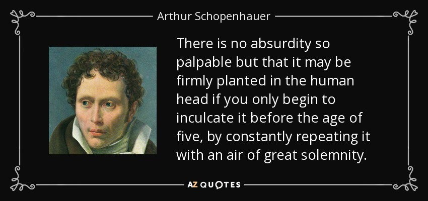 There is no absurdity so palpable but that it may be firmly planted in the human head if you only begin to inculcate it before the age of five, by constantly repeating it with an air of great solemnity. - Arthur Schopenhauer
