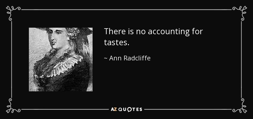 There is no accounting for tastes. - Ann Radcliffe