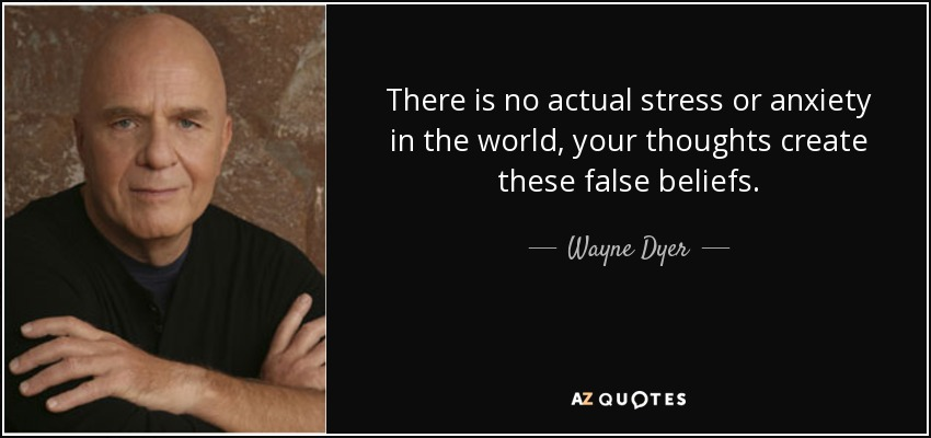 There is no actual stress or anxiety in the world, your thoughts create these false beliefs. - Wayne Dyer