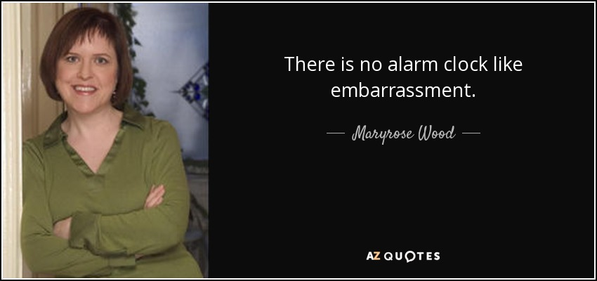 There is no alarm clock like embarrassment. - Maryrose Wood