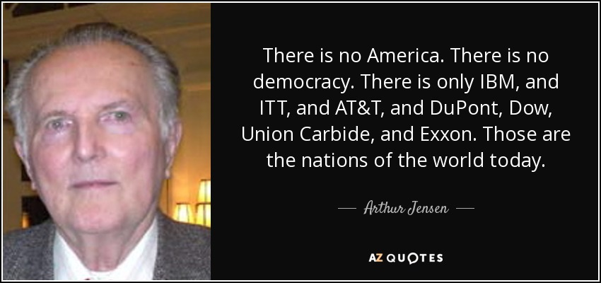 There is no America. There is no democracy. There is only IBM, and ITT, and AT&T, and DuPont, Dow, Union Carbide, and Exxon. Those are the nations of the world today. - Arthur Jensen