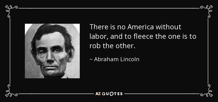 There is no America without labor, and to fleece the one is to rob the other. - Abraham Lincoln
