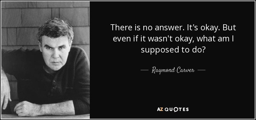 There is no answer. It's okay. But even if it wasn't okay, what am I supposed to do? - Raymond Carver