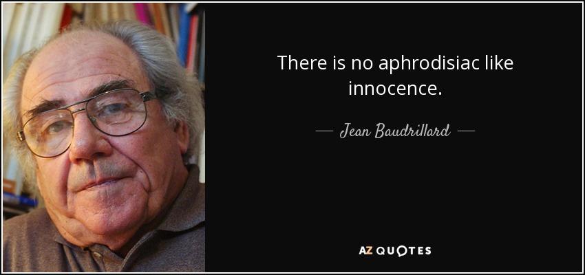 There is no aphrodisiac like innocence. - Jean Baudrillard