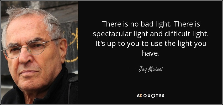 There is no bad light. There is spectacular light and difficult light. It's up to you to use the light you have. - Jay Maisel