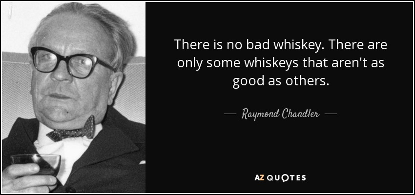 There is no bad whiskey. There are only some whiskeys that aren't as good as others. - Raymond Chandler