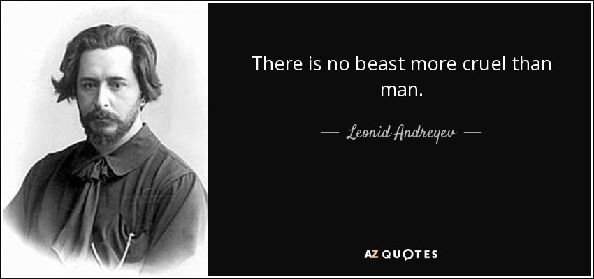 There is no beast more cruel than man. - Leonid Andreyev