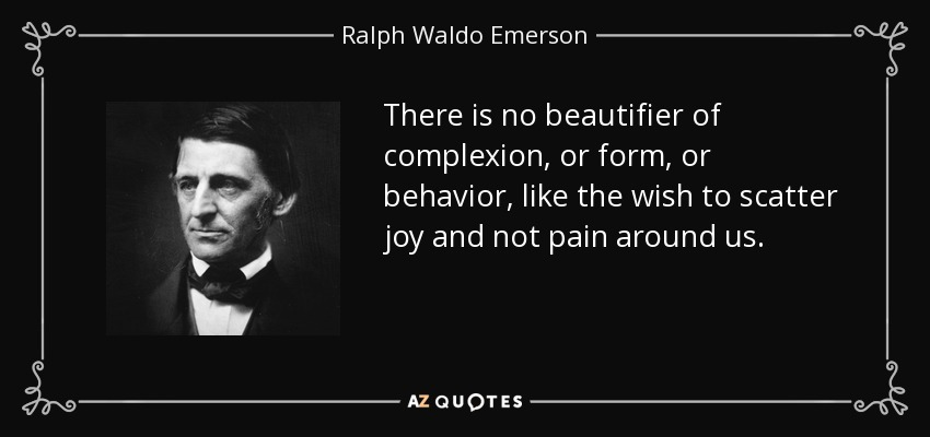There is no beautifier of complexion, or form, or behavior, like the wish to scatter joy and not pain around us. - Ralph Waldo Emerson
