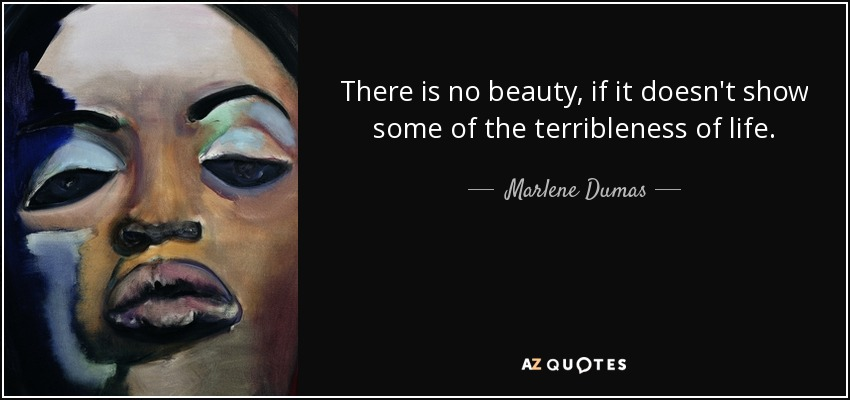 There is no beauty, if it doesn't show some of the terribleness of life. - Marlene Dumas