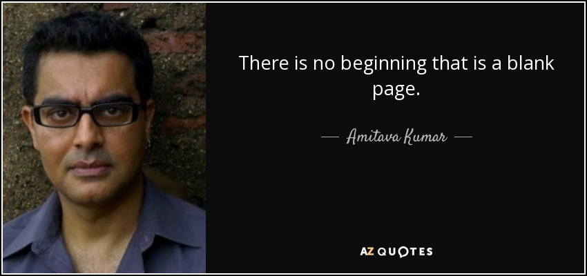 There is no beginning that is a blank page. - Amitava Kumar
