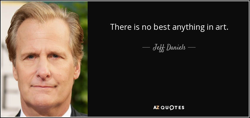 There is no best anything in art. - Jeff Daniels