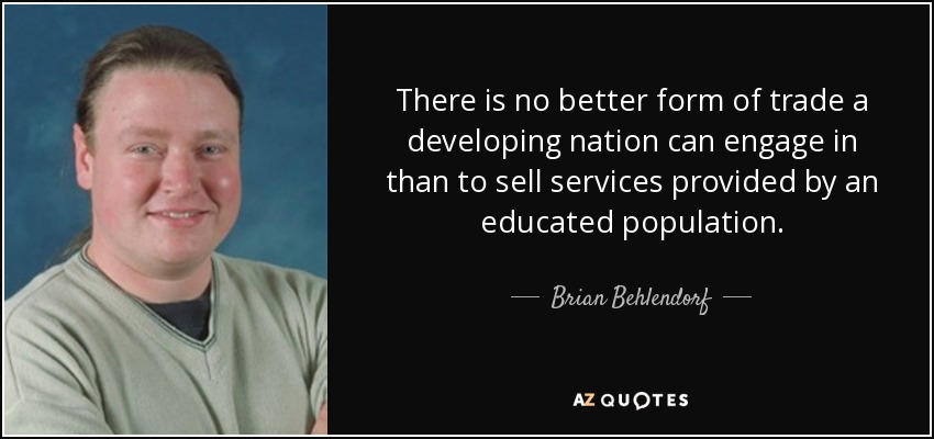There is no better form of trade a developing nation can engage in than to sell services provided by an educated population. - Brian Behlendorf