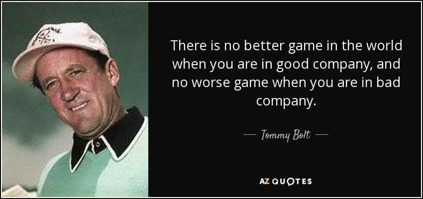 There is no better game in the world when you are in good company, and no worse game when you are in bad company. - Tommy Bolt