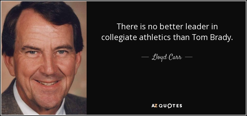 There is no better leader in collegiate athletics than Tom Brady. - Lloyd Carr