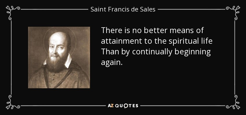 There is no better means of attainment to the spiritual life Than by continually beginning again. - Saint Francis de Sales