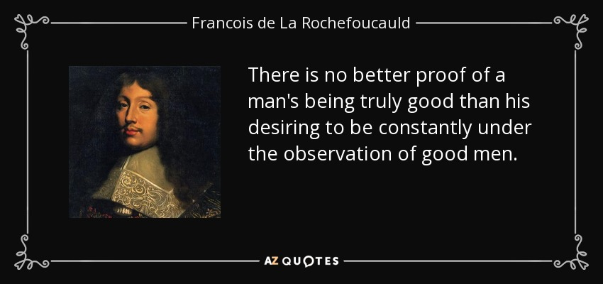 There is no better proof of a man's being truly good than his desiring to be constantly under the observation of good men. - Francois de La Rochefoucauld