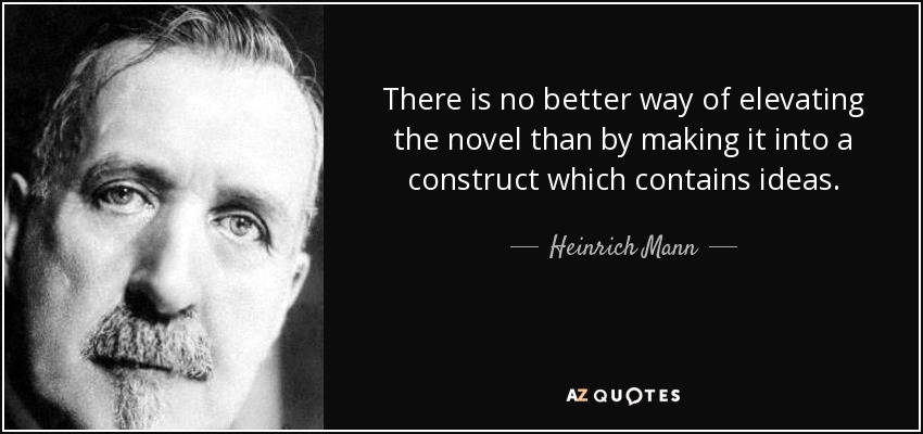 There is no better way of elevating the novel than by making it into a construct which contains ideas. - Heinrich Mann