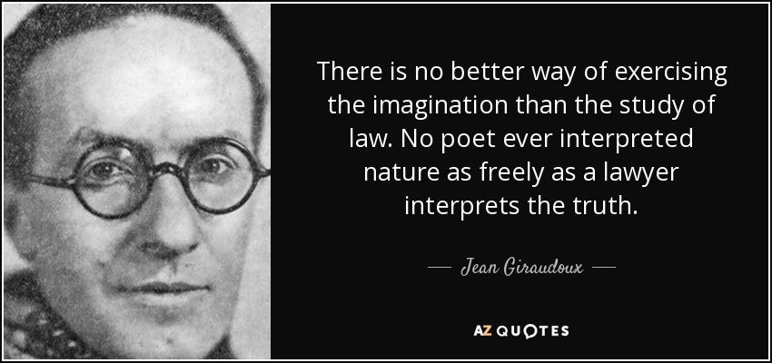 There is no better way of exercising the imagination than the study of law. No poet ever interpreted nature as freely as a lawyer interprets the truth. - Jean Giraudoux