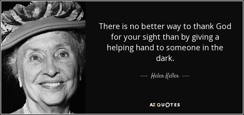 There is no better way to thank God for your sight than by giving a helping hand to someone in the dark. - Helen Keller