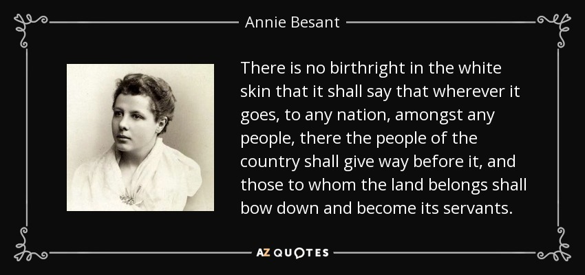 There is no birthright in the white skin that it shall say that wherever it goes, to any nation, amongst any people, there the people of the country shall give way before it, and those to whom the land belongs shall bow down and become its servants. - Annie Besant