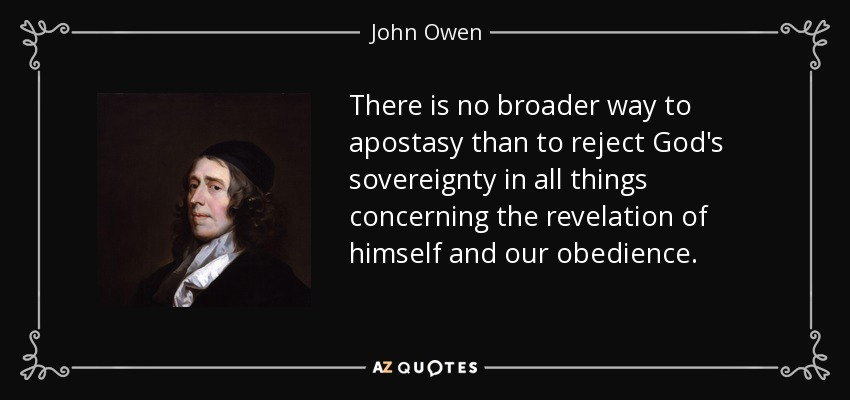 There is no broader way to apostasy than to reject God's sovereignty in all things concerning the revelation of himself and our obedience... - John Owen