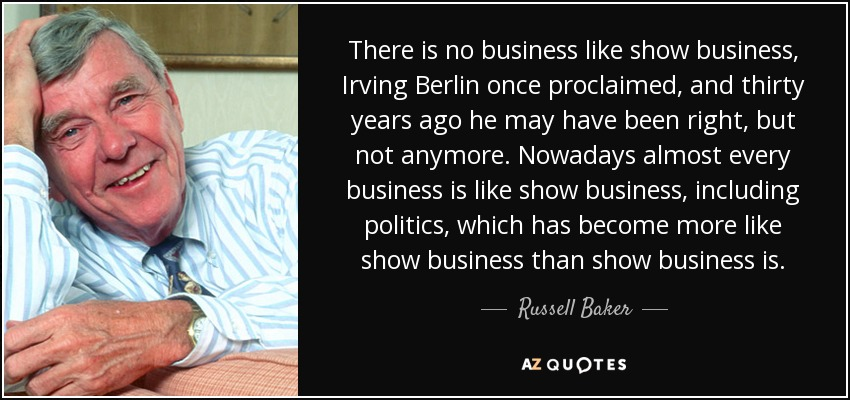 There is no business like show business, Irving Berlin once proclaimed, and thirty years ago he may have been right, but not anymore. Nowadays almost every business is like show business, including politics, which has become more like show business than show business is. - Russell Baker