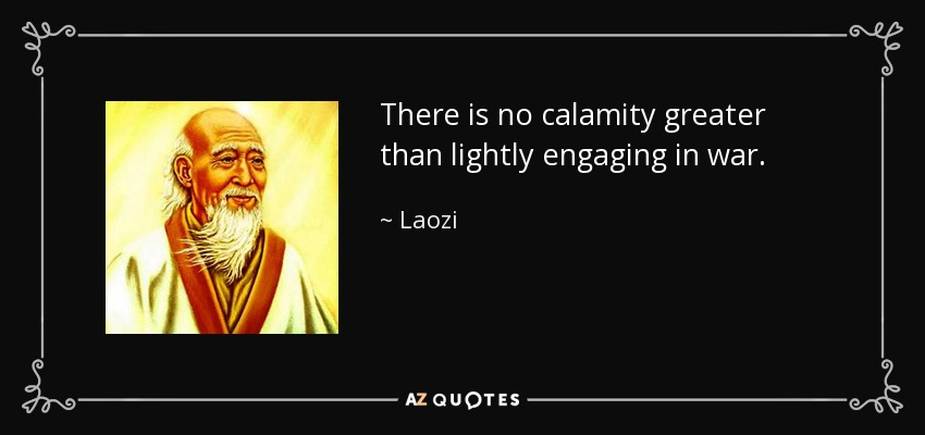 There is no calamity greater than lightly engaging in war. - Laozi