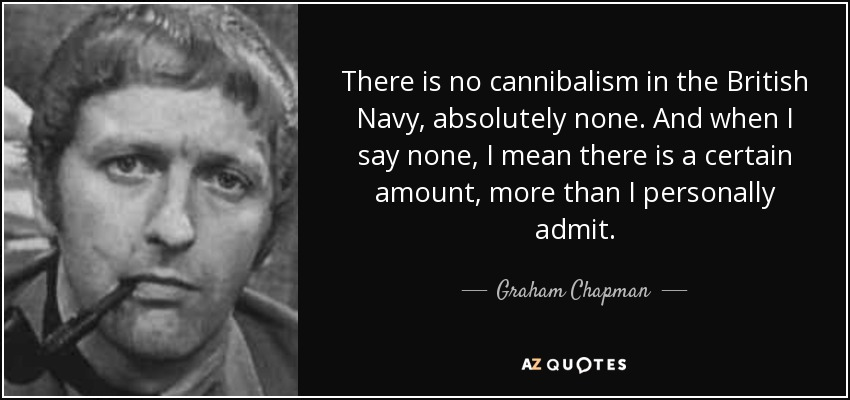 There is no cannibalism in the British Navy, absolutely none. And when I say none, I mean there is a certain amount, more than I personally admit. - Graham Chapman