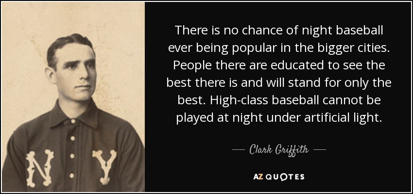 There is no chance of night baseball ever being popular in the bigger cities. People there are educated to see the best there is and will stand for only the best. High-class baseball cannot be played at night under artificial light. - Clark Griffith