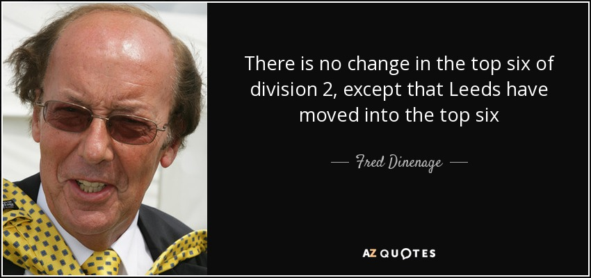 There is no change in the top six of division 2, except that Leeds have moved into the top six - Fred Dinenage