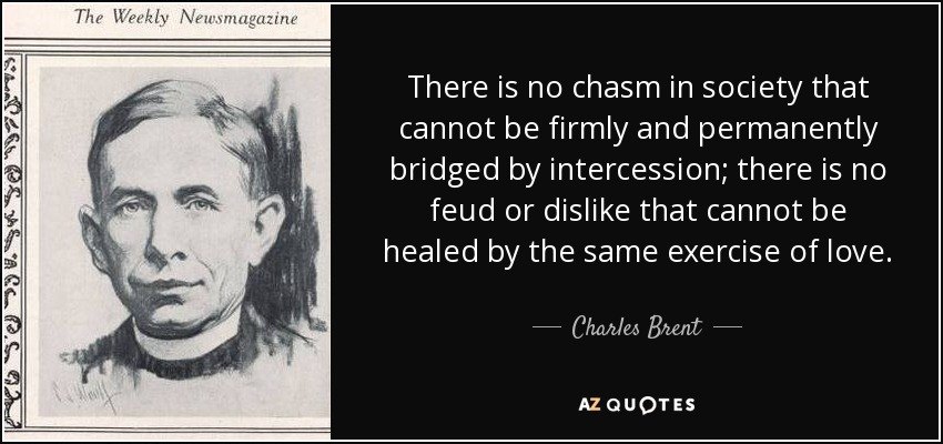 There is no chasm in society that cannot be firmly and permanently bridged by intercession; there is no feud or dislike that cannot be healed by the same exercise of love. - Charles Brent