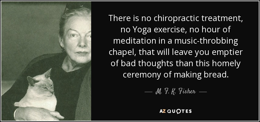 There is no chiropractic treatment, no Yoga exercise, no hour of meditation in a music-throbbing chapel, that will leave you emptier of bad thoughts than this homely ceremony of making bread. - M. F. K. Fisher