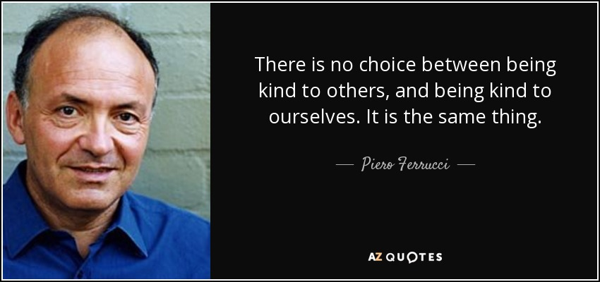 There is no choice between being kind to others, and being kind to ourselves. It is the same thing. - Piero Ferrucci