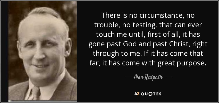 There is no circumstance, no trouble, no testing, that can ever touch me until, first of all, it has gone past God and past Christ, right through to me. If it has come that far, it has come with great purpose. - Alan Redpath