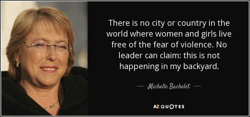 There is no city or country in the world where women and girls live free of the fear of violence. No leader can claim: this is not happening in my backyard. - Michelle Bachelet